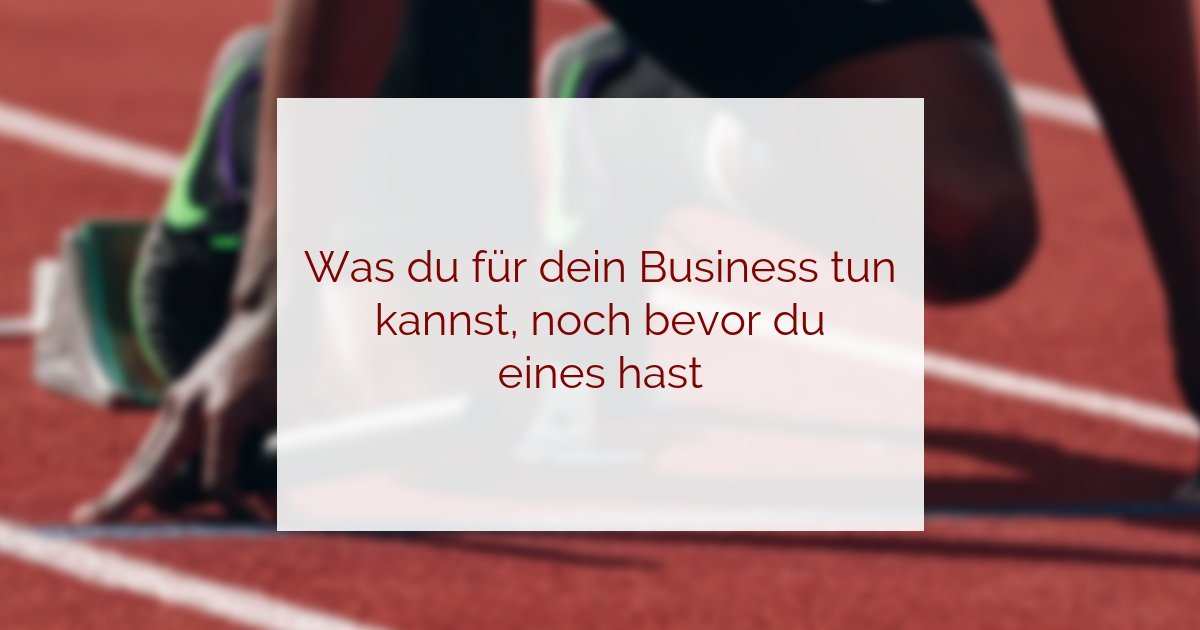 Business aufbauen - Das kannst du schon vorher dafür tun