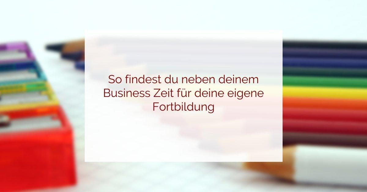 So findest du neben deinem Business Zeit für deine eigene Fortbildung
